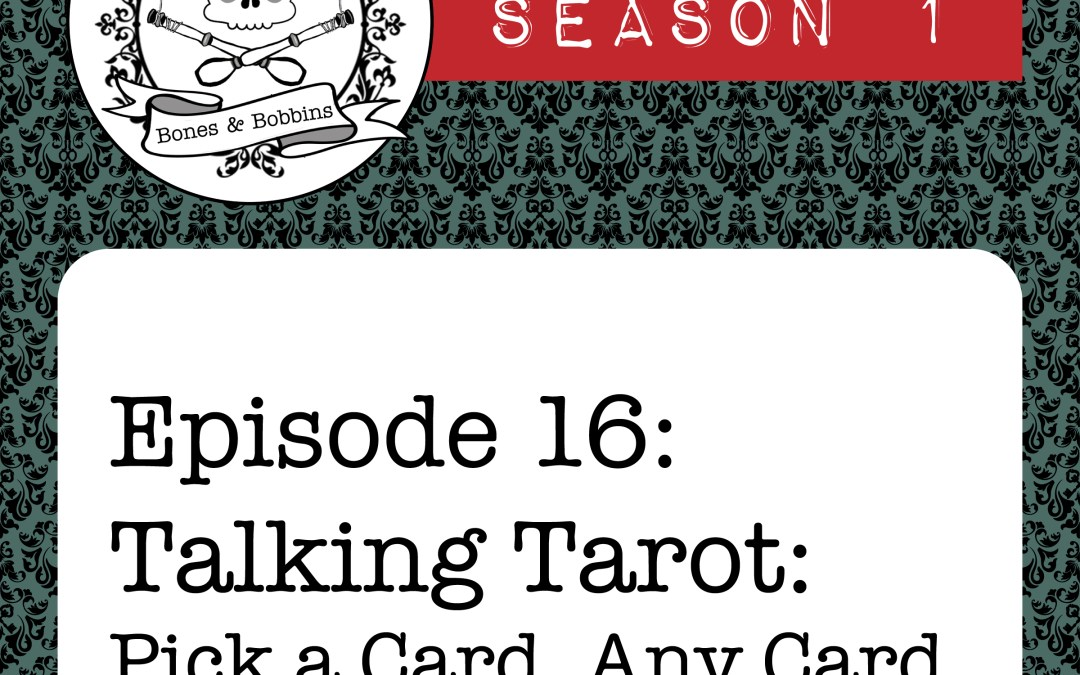 The Bones & Bobbins Podcast, Season 1, Episode 16: Talking Tarot: Pick a Card, Any Card…