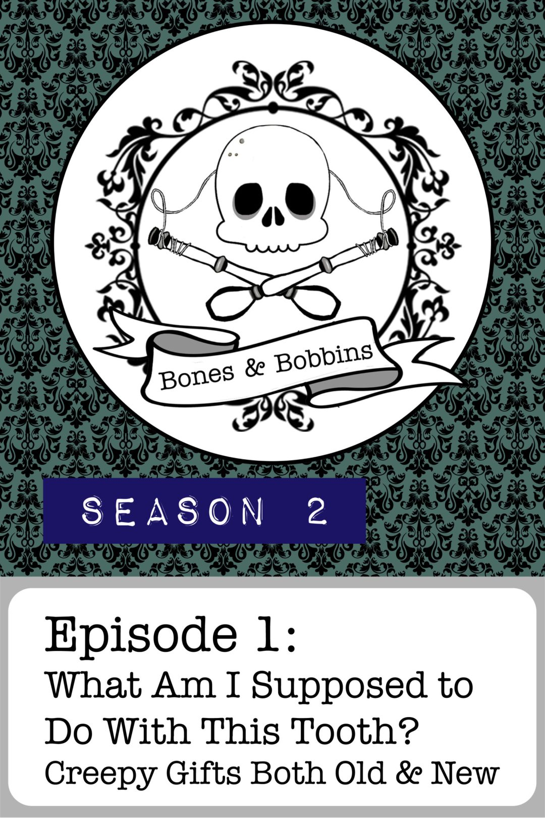 The Bones & Bobbins Podcast, Season 2, Episode 01: What Am I Supposed to Do With This Tooth? Creepy Gifts Both Old and New