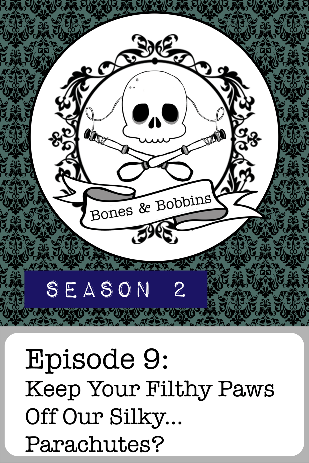 The Bones & Bobbins Podcast, Season 2, Episode 09: Keep Your Filthy Paws Off Our Silky...Parachutes?