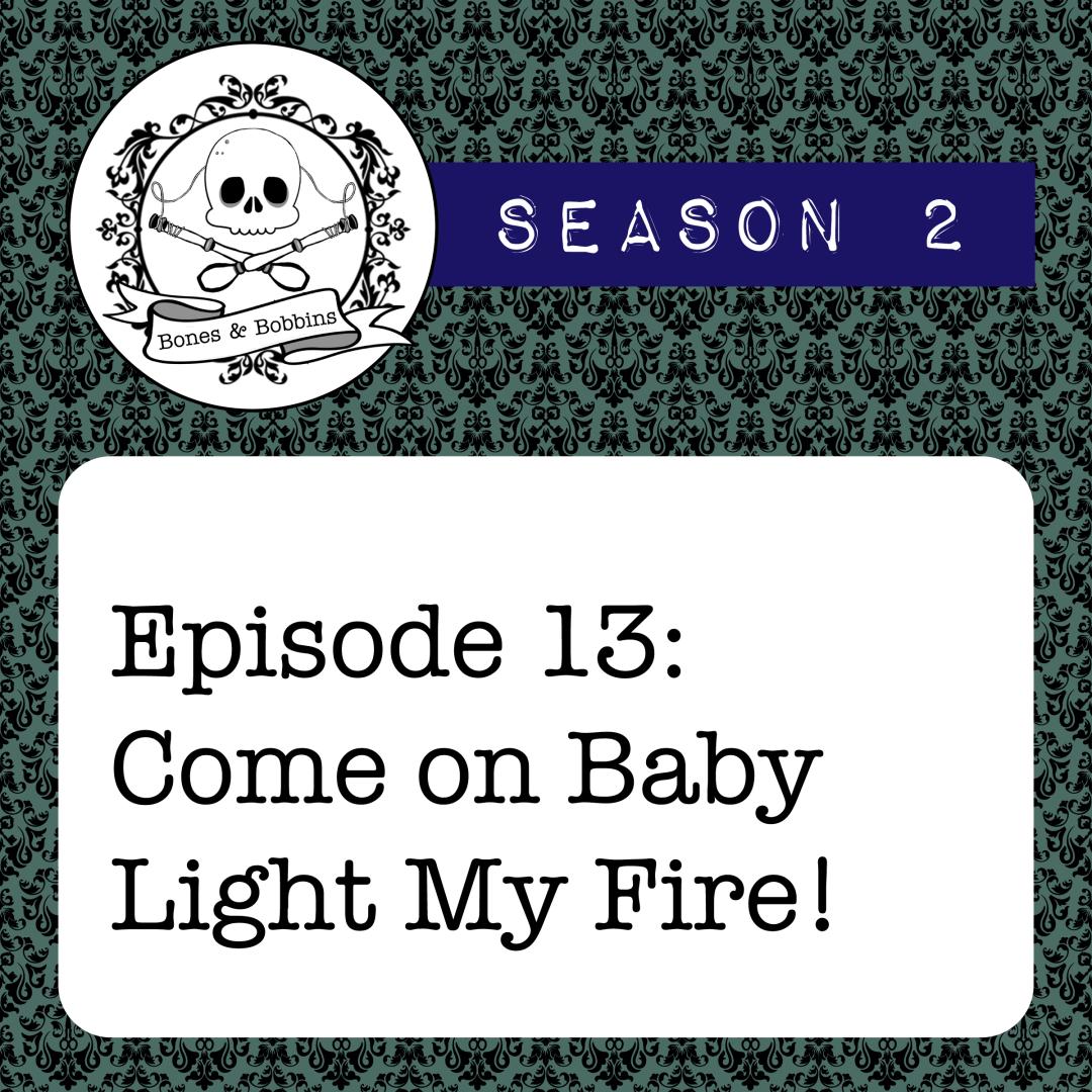 The Bones & Bobbins Podcast, Season 2, Episode 13: Come on Baby Light My Fire!