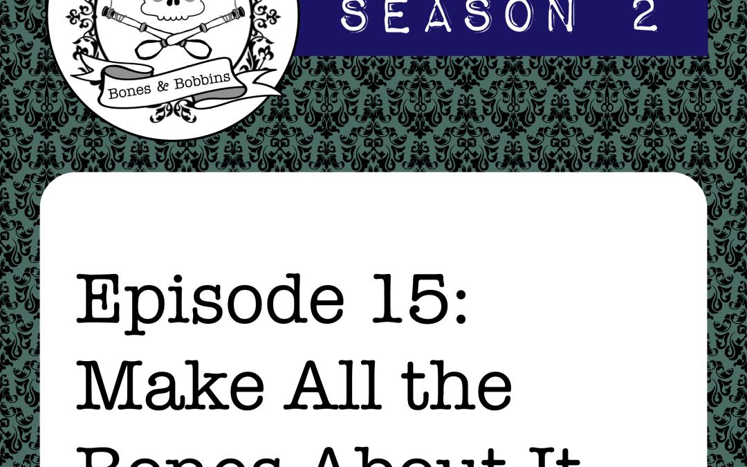 The Bones & Bobbins Podcast, Season 2, Episode 15: Make All the Bones About It