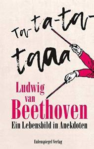 Ludwig van Beethoven - Ta-ta-ta-taaa: Ein Lebensbild in Anekdoten