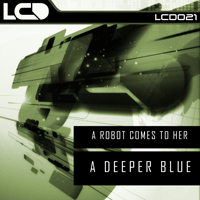A ROBOT COMES TO HER – A DEEPER BLUE (L*C*D* RECORDINGS)