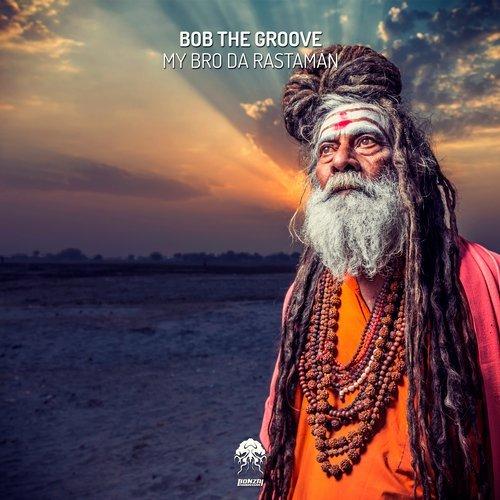 BOB THE GROOVE – MY BRO DA RASTAMAN (BONZAI PROGRESSIVE)