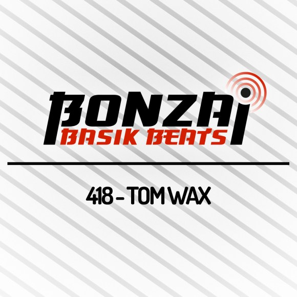BONZAI BASIK BEATS 418 – MIXED BY TOM WAX