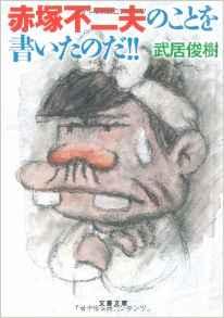 チミの犠牲はムダにしない その15『赤塚不二夫のことを書いたのだ!!』武居俊樹
