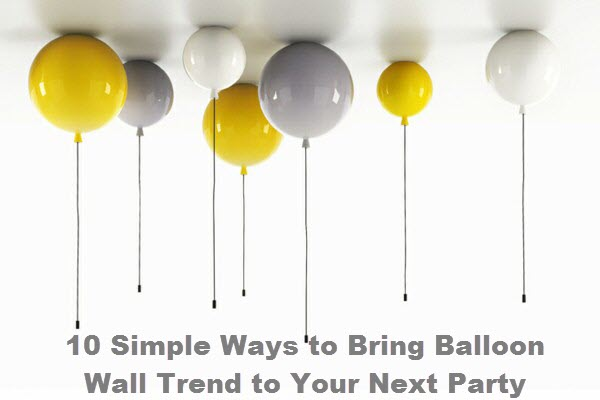 10 Simple Ways to Bring Balloon Wall Trend to Your Next Party