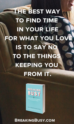 The best way to find time in your life for what you love is to say no to the things keeping you from it. Alli Worthington, Breaking Busy.