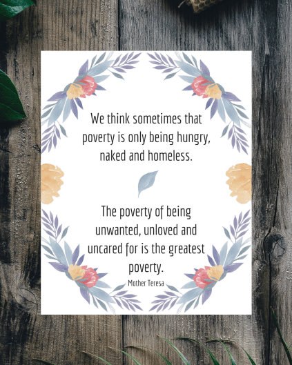 We sometimes think that poverty is only being hungry, naked and homeless. The poverty of being unwanted, unloved and uncared for is the greatest poverty.