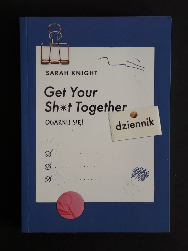 Get Your Sh*t Together. Ogarnij się! Dziennik - Sarah Knight