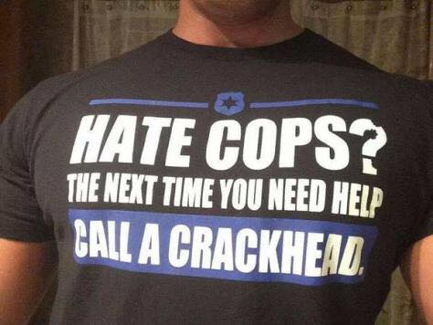 Hate cops next time call a crackhead