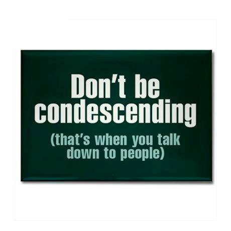 Don't be condescending