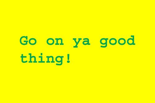 Go on ya good thing