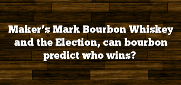 Maker's Mark Bourbon Whiskey and the Election, can bourbon predict who wins?