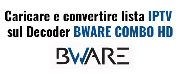 Caricare e Convertire lista IPTV per Decoder BWARE Combo HD