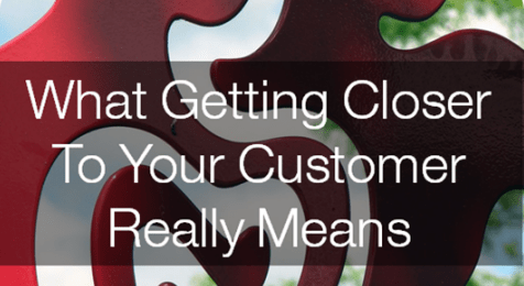 What Getting Closer To Your Customer Really Means