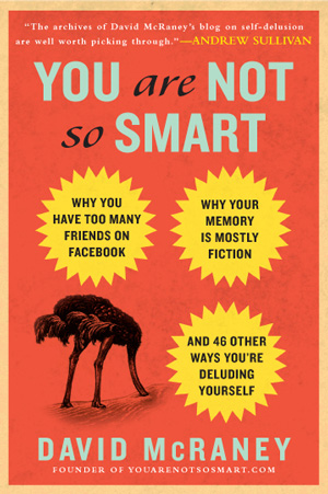 You Are Not So Smart: A Field Guide to the Brain's Guile