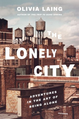 The Lonely City: Adventures in the Art of Being Alone