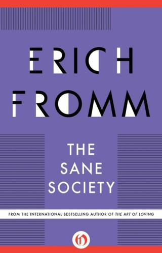 The Sane Society: The Great Humanistic Philosopher and Psychologist Erich Fromm on How to Save Us From Ourselves