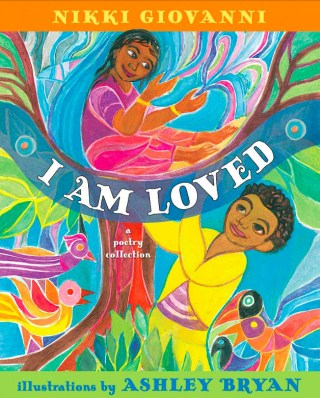 I Am Loved: Nikki Giovanni's Poems for Kids, Selected and Illustrated by Beloved 94-Year-Old Artist Ashley Bryan