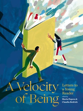 A Velocity of Being: Illustrated Letters to Children about Why We Read by 121 of the Most Inspiring Humans in Our World