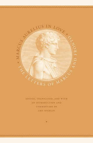Marcus Aurelius in Love: The Future Stoic Philosopher and Roman Emperor's Passionate Teenage Love Letters to His Tutor