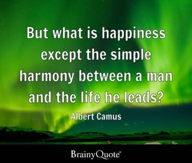 But What Is Happiness Except The Simple Harmony Between A Man And The Life He Leads