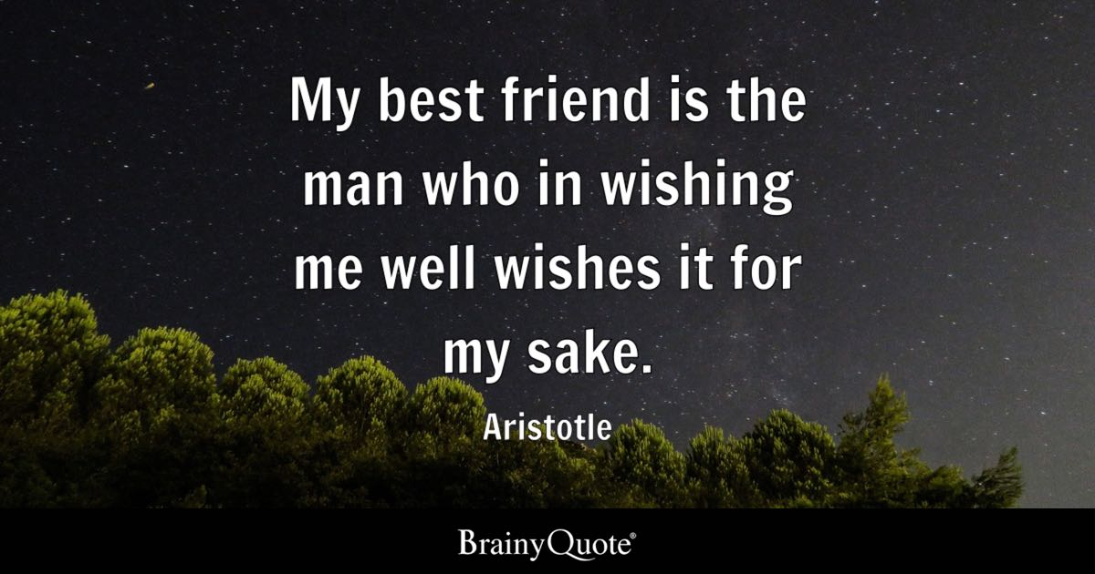 My Best Friend Is The Man Who In Wishing Me Well Wishes It For My Sake Aristotle BrainyQuote