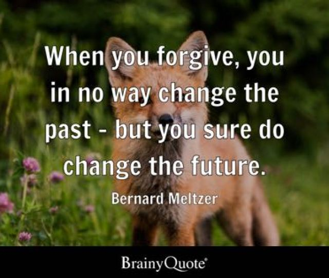 When You Forgive You In No Way Change The Past But You Sure Do