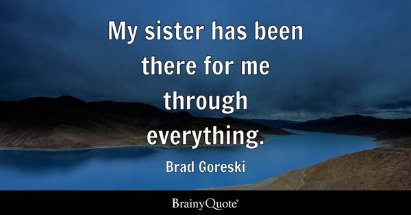 Sister Quotes   BrainyQuote My sister has been there for me through everything    Brad Goreski