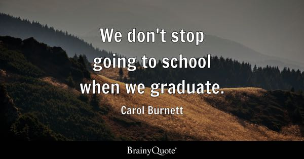 Graduation Quotes   BrainyQuote We don t stop going to school when we graduate    Carol Burnett