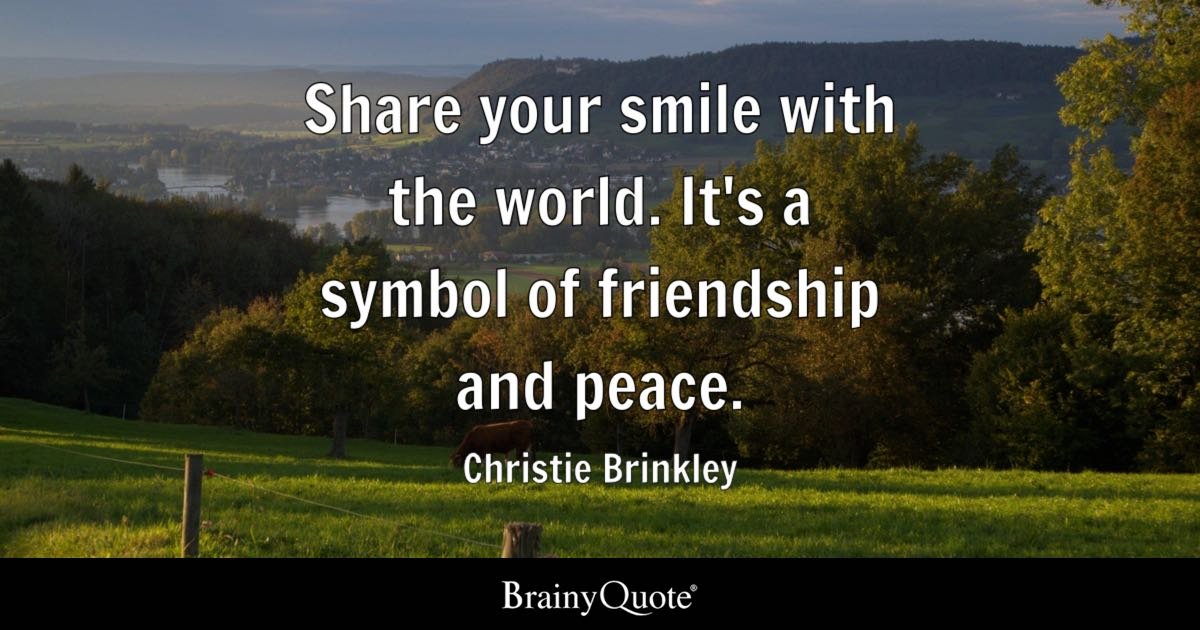 Image of: Quotes Sayings Share Your Smile With The World Its Symbol Of Friendship And Peace Brainy Quote Smile Quotes Brainyquote