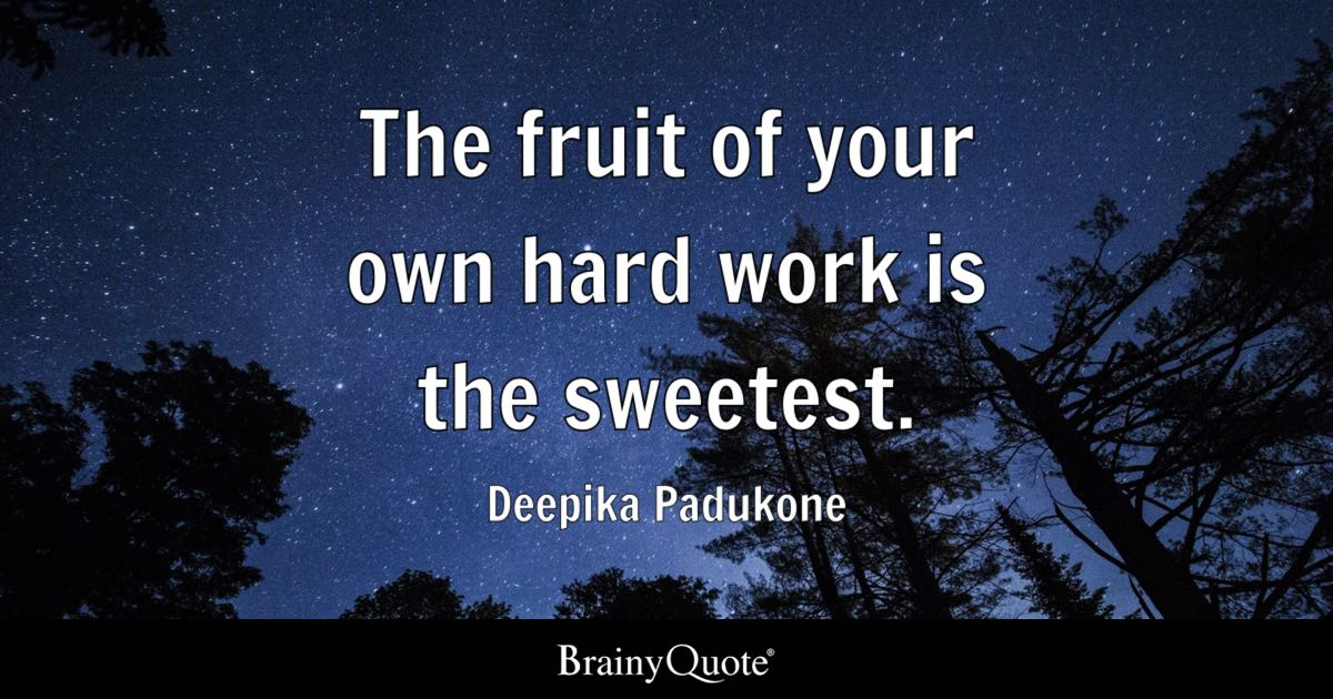The Fruit Of Your Own Hard Work Is The Sweetest Deepika