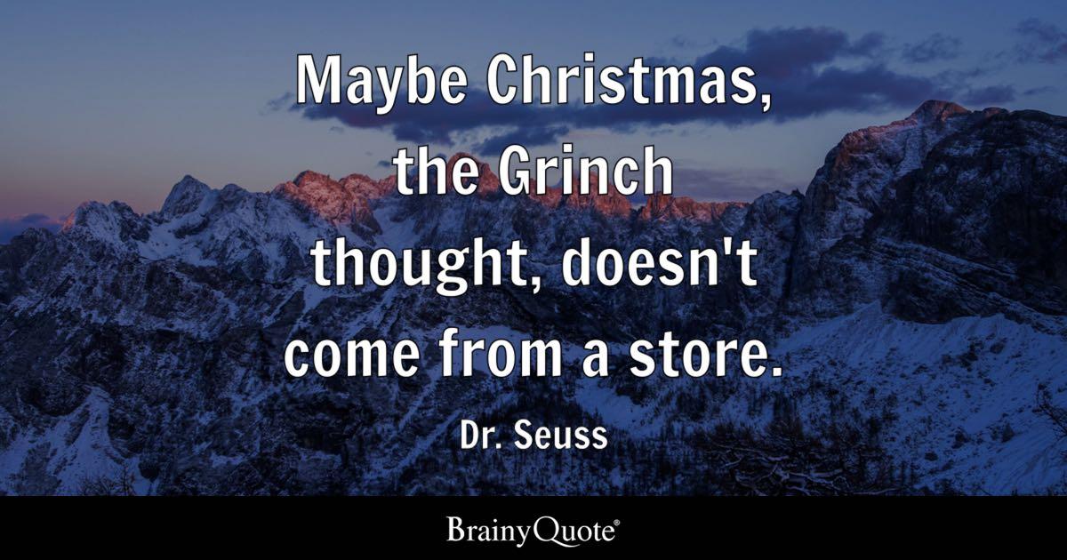 Maybe Christmas  the Grinch thought  doesn t come from a store    Dr     Quote Maybe Christmas  the Grinch thought  doesn t come from a store