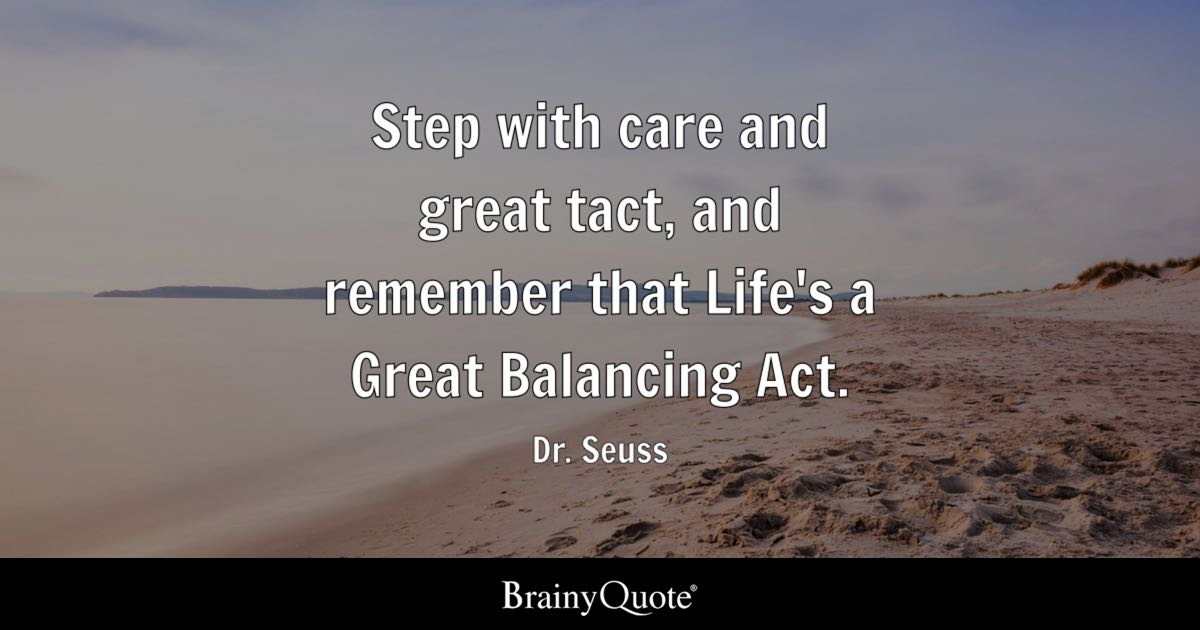 Step with care and great tact  and remember that Life s a Great     Quote Step with care and great tact  and remember that Life s a Great  Balancing Act