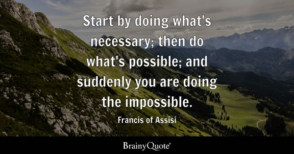 Inspirational Quotes   BrainyQuote Start by doing what s necessary  then do what s possible  and suddenly you  are doing