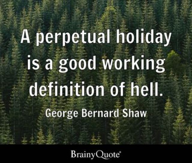 A Perpetual Holiday Is A Good Working Definition Of Hell George Bernard Shaw