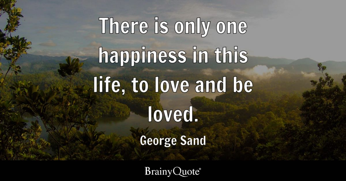 Image of: Swindoll There Is Only One Happiness In This Life To Love And Be Loved Brainy Quote Life Quotes Brainyquote