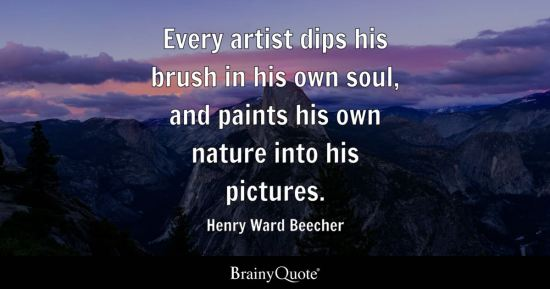 Every artist dips his brush in his own soul, and paints his own nature into his pictures.
