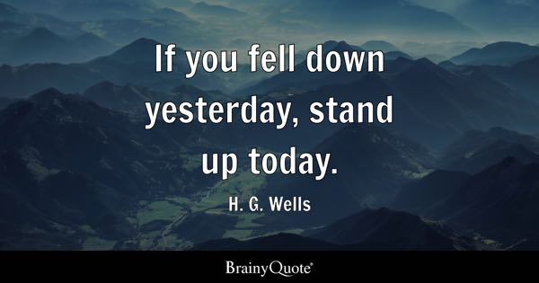 If you fell down yesterday, stand up today. - H. G. Wells