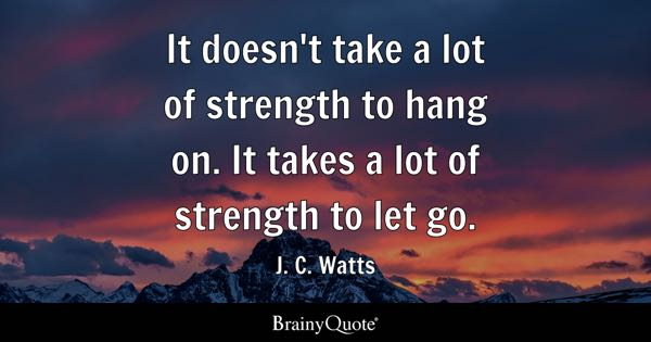 it doesnt take a lot of strength to hang on it takes a - Letting Go Quotes