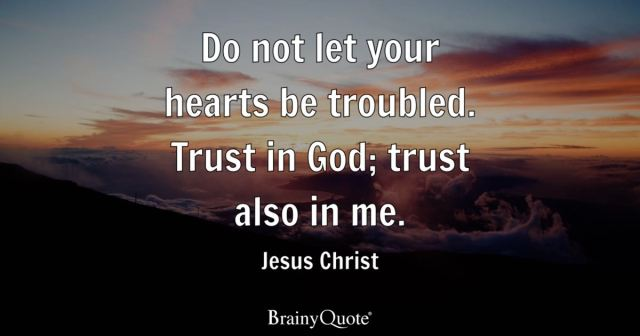 Do not let your hearts be troubled. Trust in God; trust also in me. - Jesus Christ