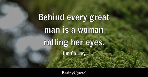 Funny Quotes   BrainyQuote Behind every great man is a woman rolling her eyes    Jim Carrey