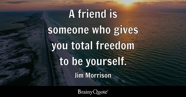 Image of: Short Friend Is Someone Who Gives You Total Freedom To Be Yourself Jim Morrison Brainy Quote Friendship Quotes Brainyquote