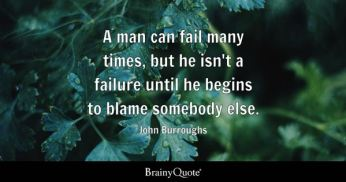 A man can fail many times, but he isn't a failure until he begins to blame somebody else. - John Burroughs