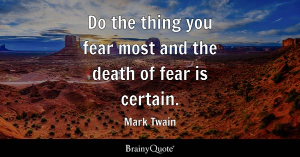 Do the thing you fear most and the death of fear is certain. - Mark Twain