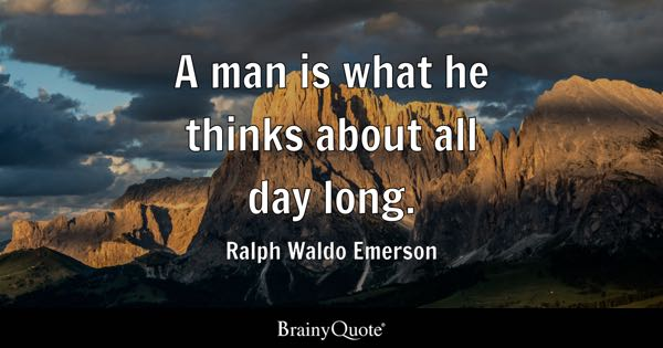 A man is what he thinks about all day long. - Ralph Waldo Emerson