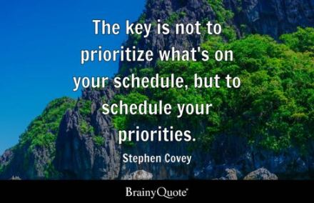 The key is not to prioritize what's on your schedule, but to schedule your priorities ~ Stephen Covey