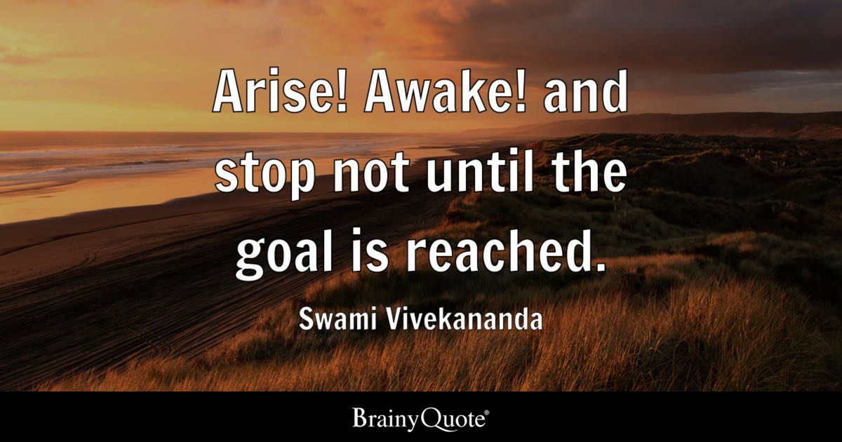 Arise Awake And Stop Not Until The Goal Is Reached