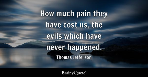 How much pain they have cost us, the evils which have never happened. - Thomas Jefferson